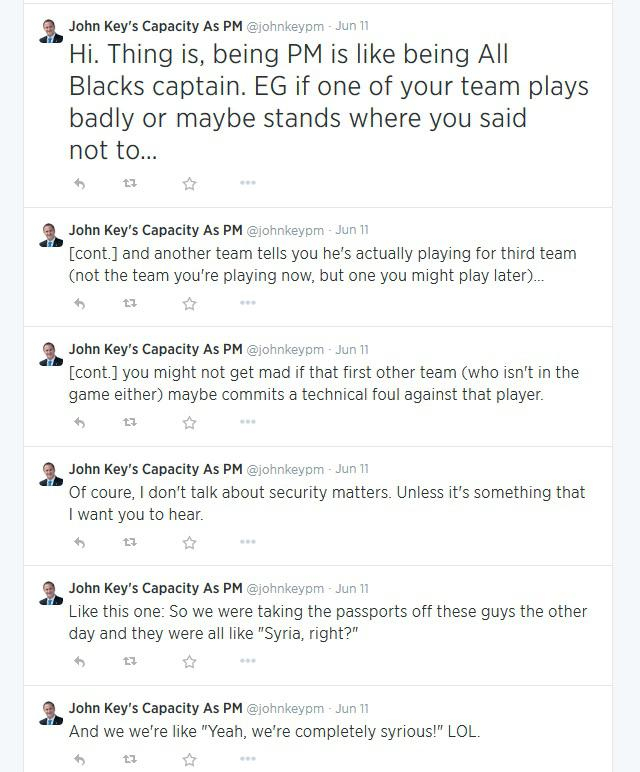 Hi. Thing is, being PM is like being All Blacks captain. EG if one of your team plays badly or maybe stands where you said not to… </p> <p>[cont.] and another team tells you he's actually playing for the third team (not the team you're playing now, but one you might play later)…</p> <p>[cont.] you might not get mad if that first other team (who isn't in the game either) maybe commits a technical foul against that player.</p> <p>Of course, I don't talk about security matters. Unless it's something that I want you to hear.</p> <p>Like this one: So we were taking the passports off these guys the other day and they were all like Syria, right?</p> <p>And we're like Yeah, we're completely syrious! LOL.