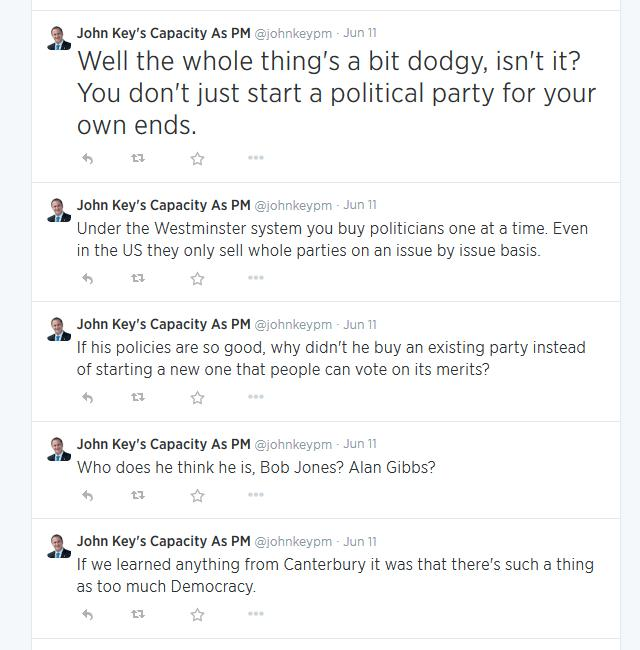 Well the whole thing's a bit dodgy, isn't it? You don't just start a political party for your own ends. </p> <p>Under the Westminster system you buy politicians one at a time. Even in the US they only sell whole parties on an issue by issue basis. </p> <p>If his policies are so good, why didn't he buy an existing party instead of starting a new one that people can vote on its merits?</p> <p>Who does he think he is, Bob Jones? Alan Gibbs?</p> <p>If we learned anything from Canterbury it was that there's such a thing as too much Democracy.